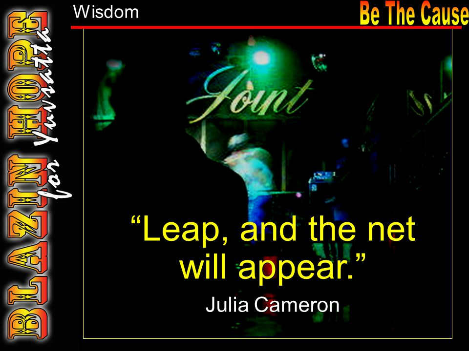 Leap, and the net will appear. Julia Cameron Leap, and the net will appear. Julia Cameron Wisdom