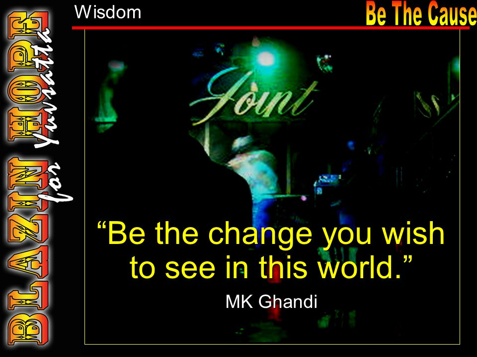 Be the change you wish to see in this world. MK Ghandi Be the change you wish to see in this world. MK Ghandi Wisdom