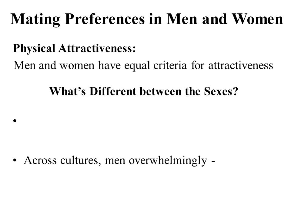 Physical Attractiveness: Men and women have equal criteria for attractiveness Across cultures, men overwhelmingly - Mating Preferences in Men and Women What's Different between the Sexes
