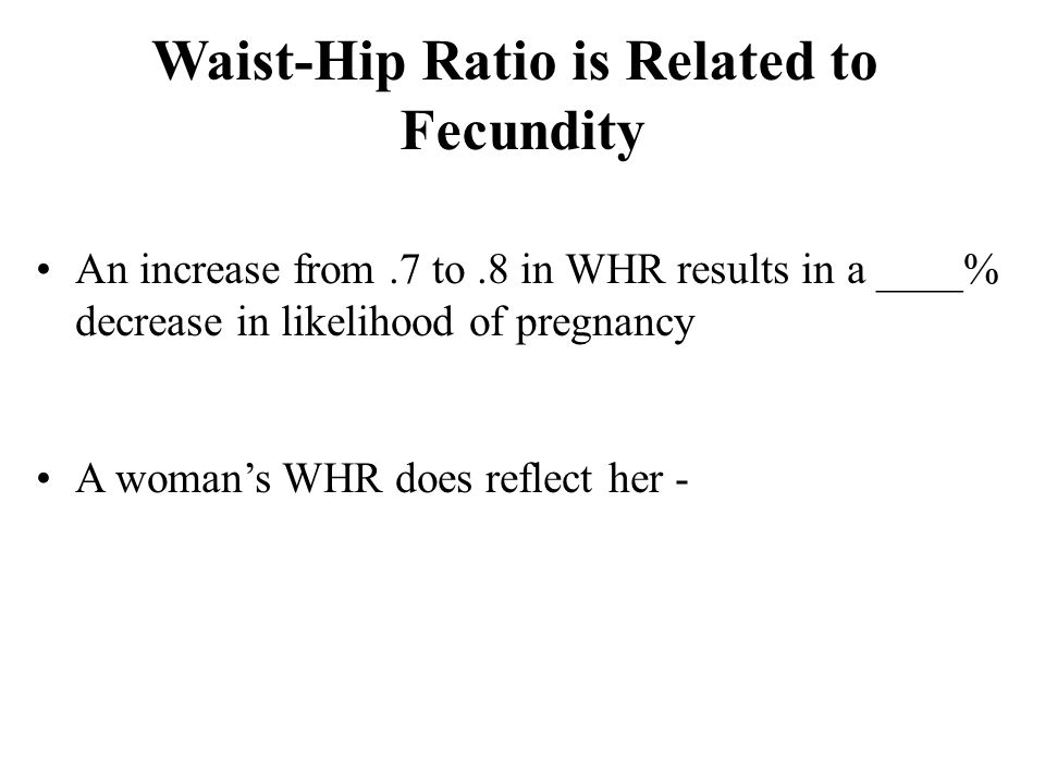 Waist-Hip Ratio is Related to Fecundity A woman's WHR does reflect her - An increase from.7 to.8 in WHR results in a ____% decrease in likelihood of pregnancy