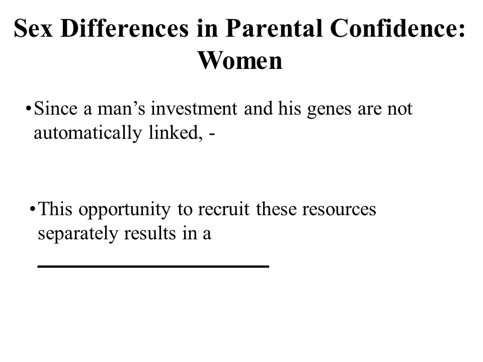 Sex Differences in Parental Confidence: Women Since a man's investment and his genes are not automatically linked, - This opportunity to recruit these resources separately results in a _______________________