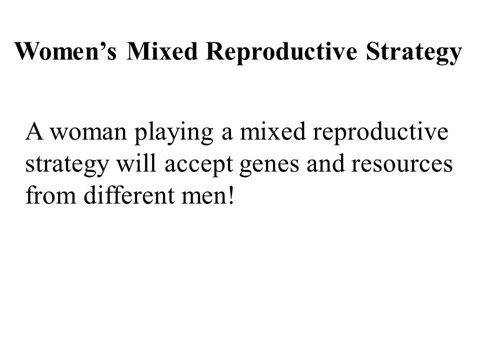 Women's Mixed Reproductive Strategy A woman playing a mixed reproductive strategy will accept genes and resources from different men!