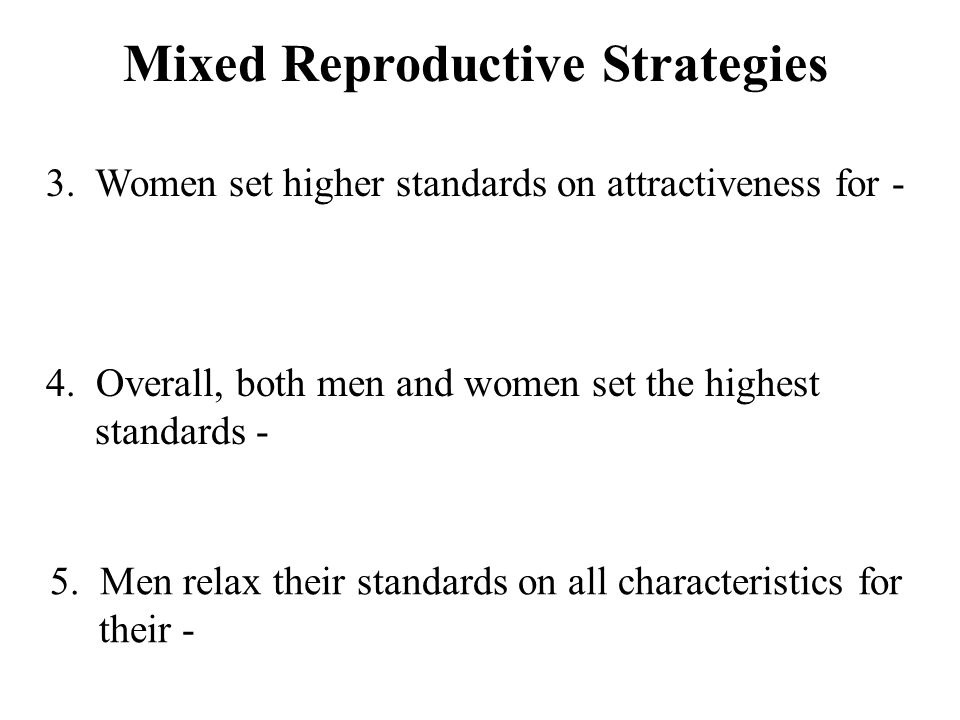 Mixed Reproductive Strategies 3. Women set higher standards on attractiveness for - 4.