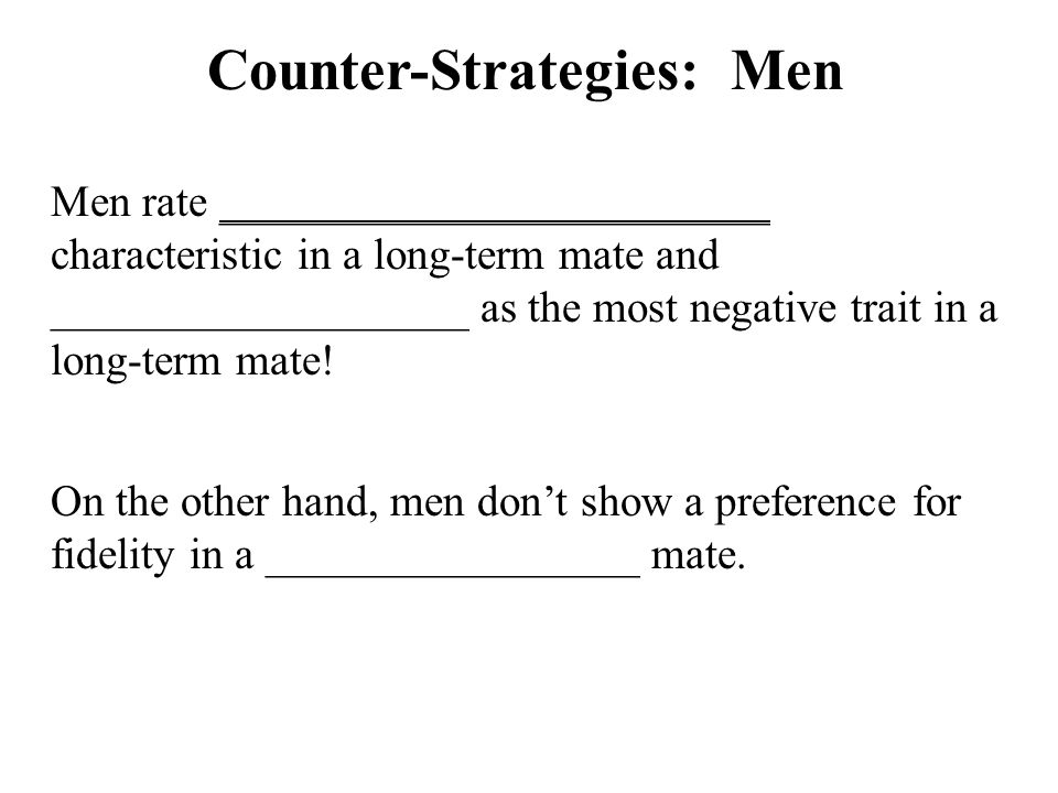 Counter-Strategies: Men Men rate _________________________ characteristic in a long-term mate and ___________________ as the most negative trait in a long-term mate.