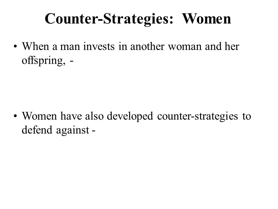 Counter-Strategies: Women Women have also developed counter-strategies to defend against - When a man invests in another woman and her offspring, -