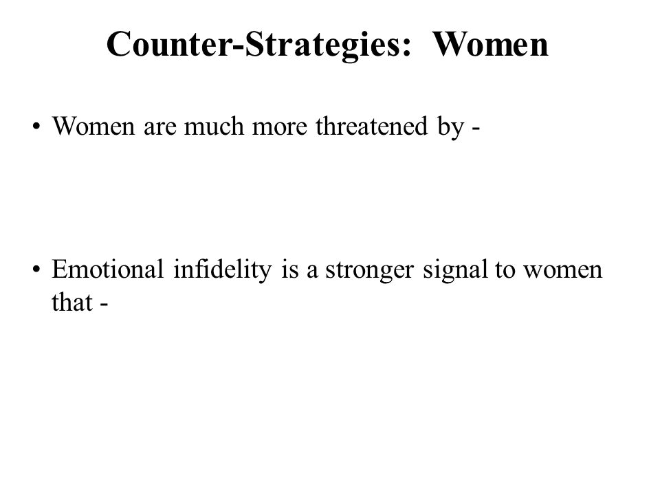 Counter-Strategies: Women Women are much more threatened by - Emotional infidelity is a stronger signal to women that -