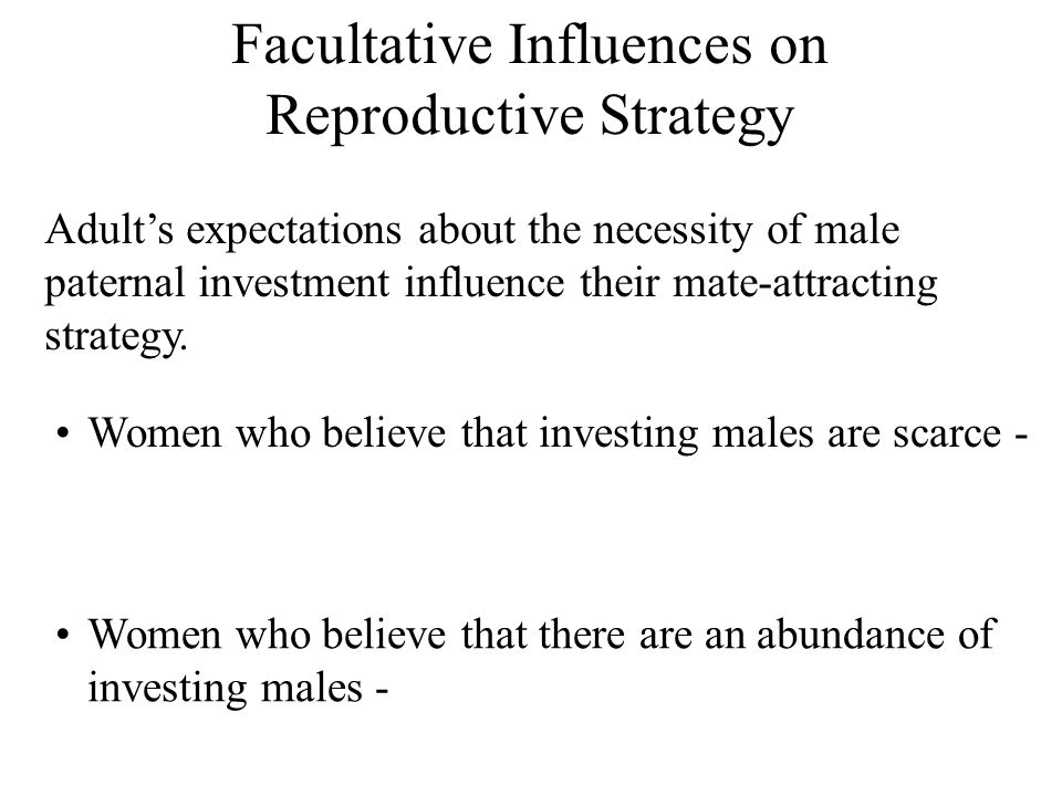 Facultative Influences on Reproductive Strategy Adult's expectations about the necessity of male paternal investment influence their mate-attracting strategy.