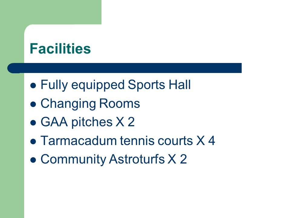 Facilities Fully equipped Sports Hall Changing Rooms GAA pitches X 2 Tarmacadum tennis courts X 4 Community Astroturfs X 2