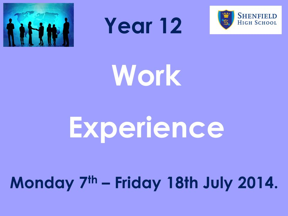 Work Experience Monday 7 th – Friday 18th July 2014. Year 12
