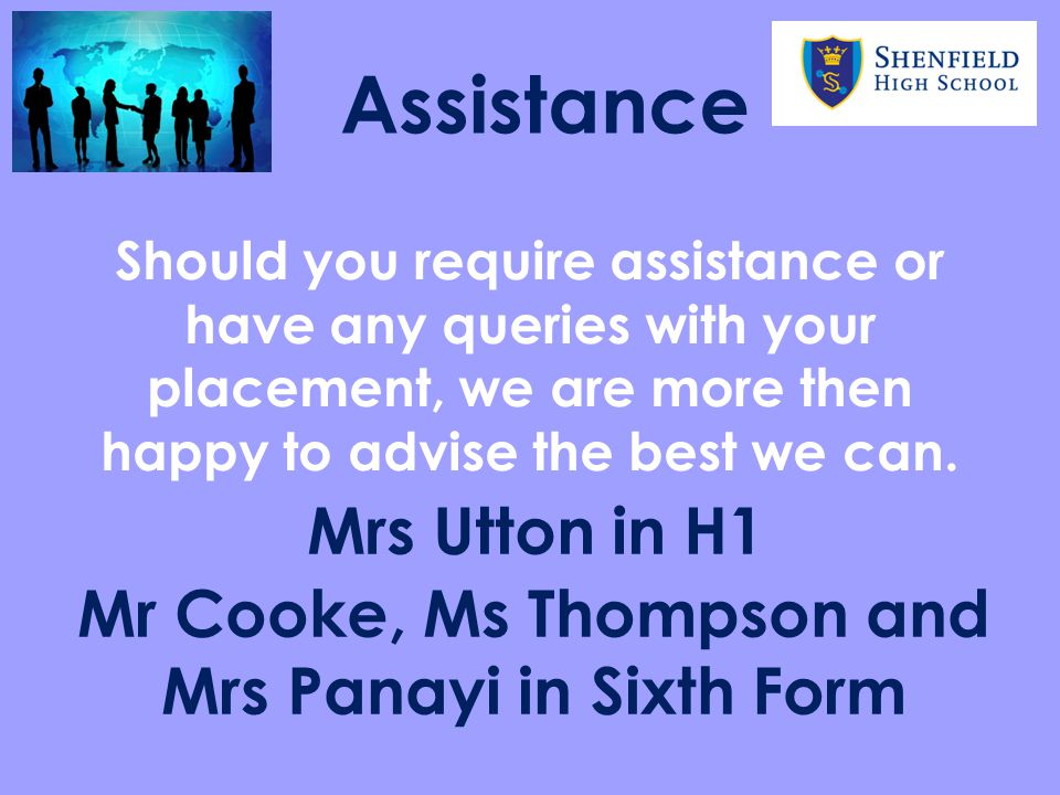 Assistance Should you require assistance or have any queries with your placement, we are more then happy to advise the best we can. Mr Cooke, Ms Thomp