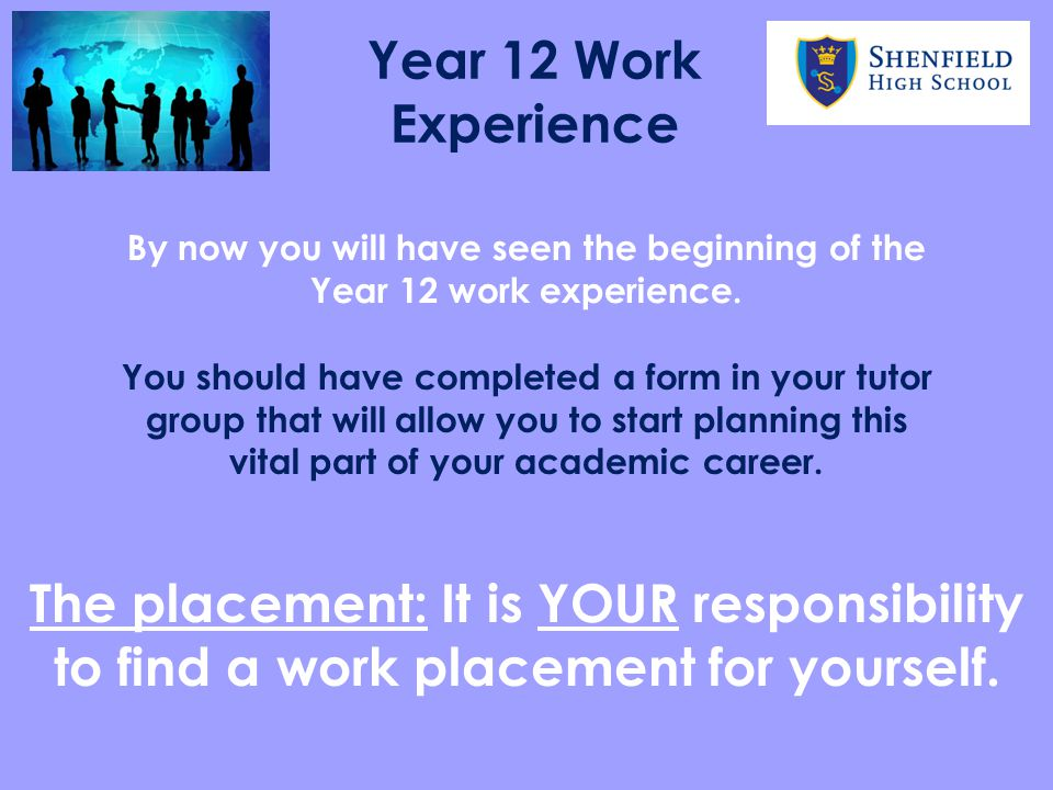 By now you will have seen the beginning of the Year 12 work experience. You should have completed a form in your tutor group that will allow you to st