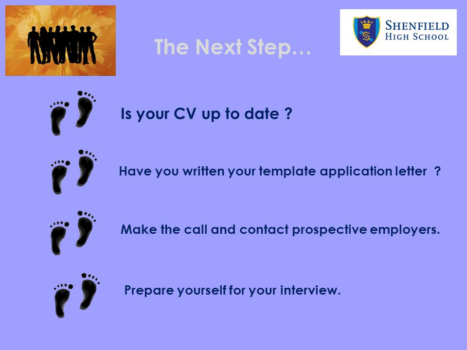 The Next Step… Is your CV up to date ? Have you written your template application letter ? Make the call and contact prospective employers. Prepare yo