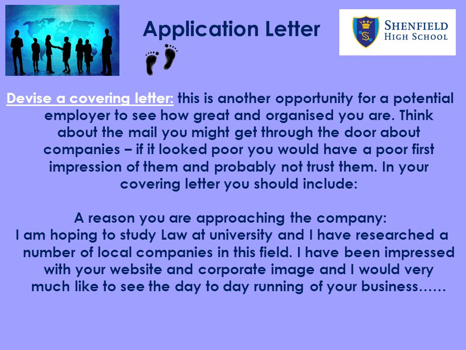 Application Letter Devise a covering letter: this is another opportunity for a potential employer to see how great and organised you are.