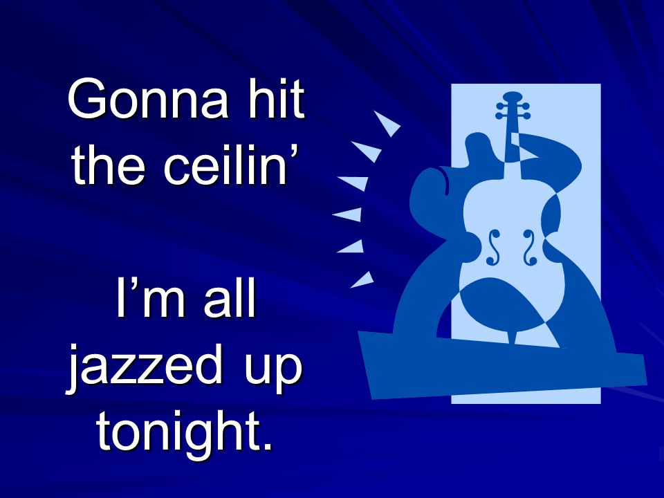 Gonna hit the ceilin' I'm all jazzed up tonight.