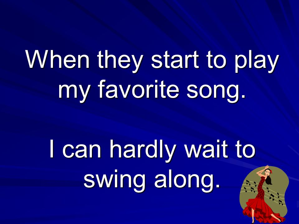 When they start to play my favorite song. I can hardly wait to swing along.