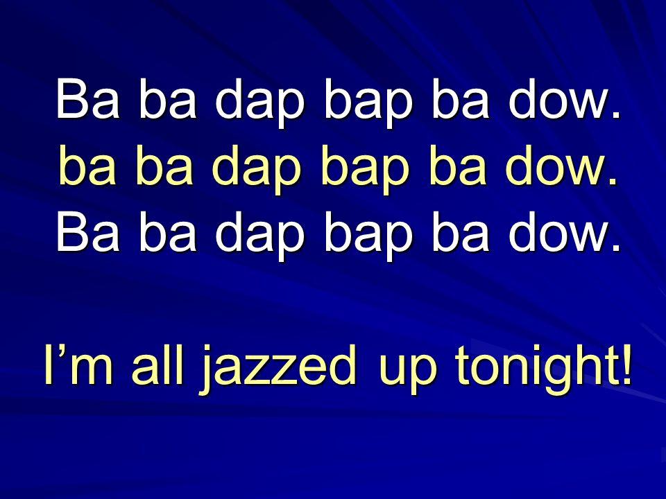 Ba ba dap bap ba dow. ba ba dap bap ba dow. Ba ba dap bap ba dow. I'm all jazzed up tonight!