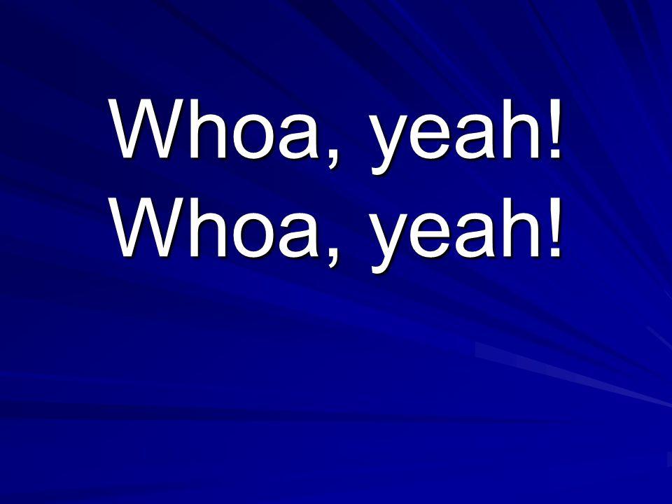 Whoa, yeah! Whoa, yeah!