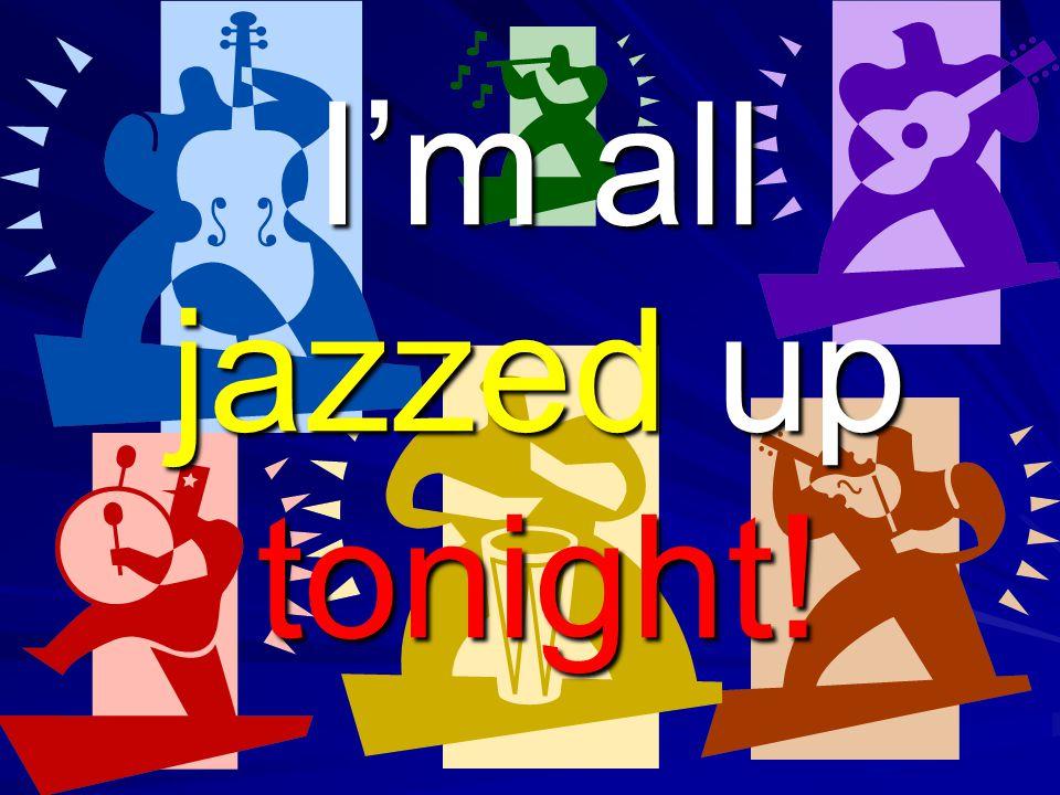 I'm all jazzed up tonight!