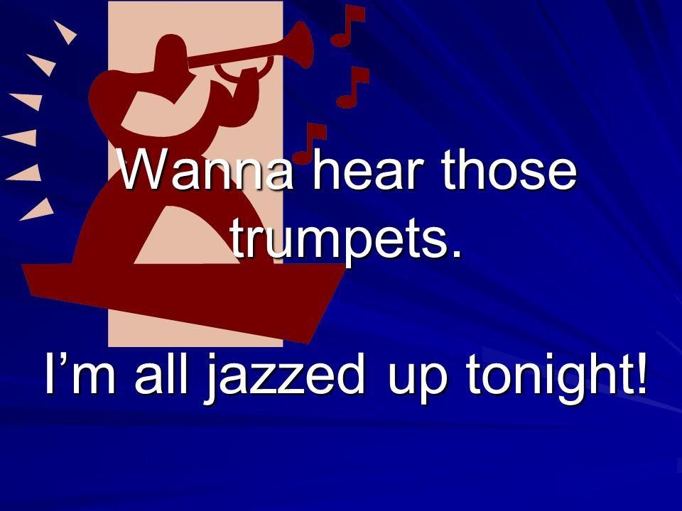 Wanna hear those trumpets. I'm all jazzed up tonight!