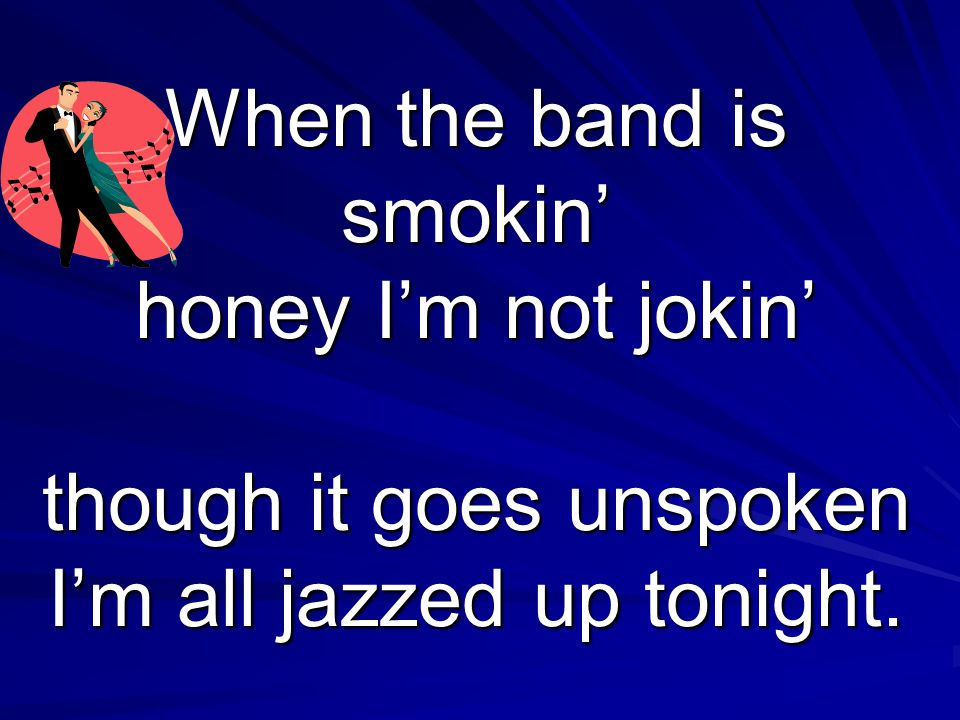 When the band is smokin' honey I'm not jokin' though it goes unspoken I'm all jazzed up tonight.