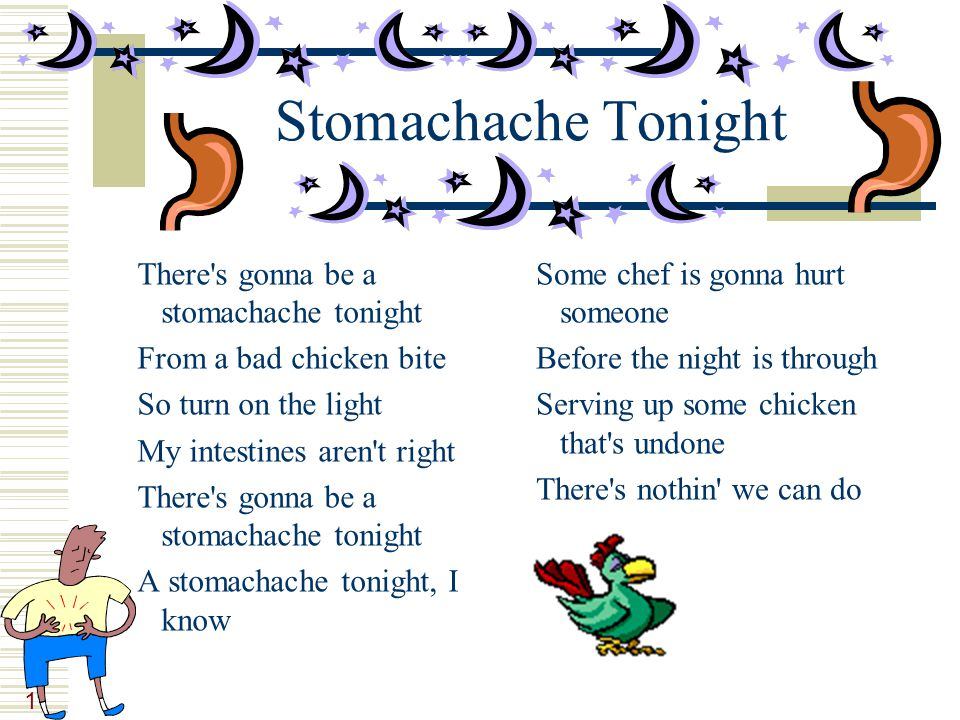 11 Stomachache Tonight There's gonna be a stomachache tonight From a bad chicken bite So turn on the light My intestines aren't right There's gonna be