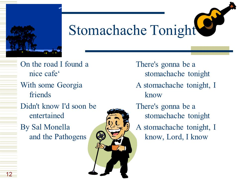 12 Stomachache Tonight On the road I found a nice cafe' With some Georgia friends Didn't know I'd soon be entertained By Sal Monella and the Pathogens