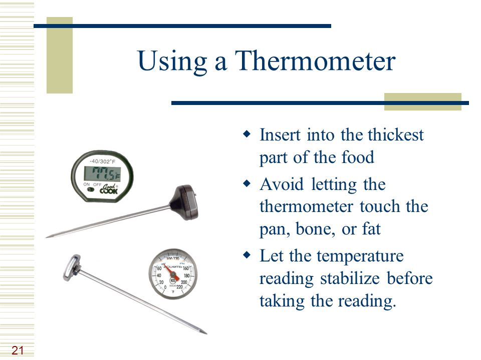 21 Using a Thermometer  Insert into the thickest part of the food  Avoid letting the thermometer touch the pan, bone, or fat  Let the temperature reading stabilize before taking the reading.