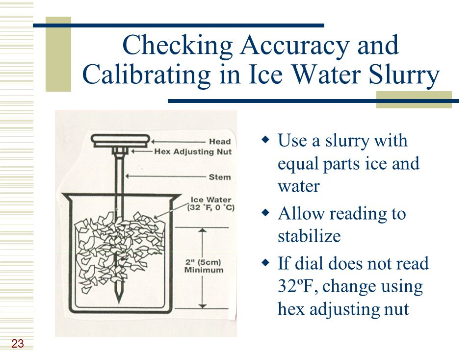 23 Checking Accuracy and Calibrating in Ice Water Slurry  Use a slurry with equal parts ice and water  Allow reading to stabilize  If dial does not