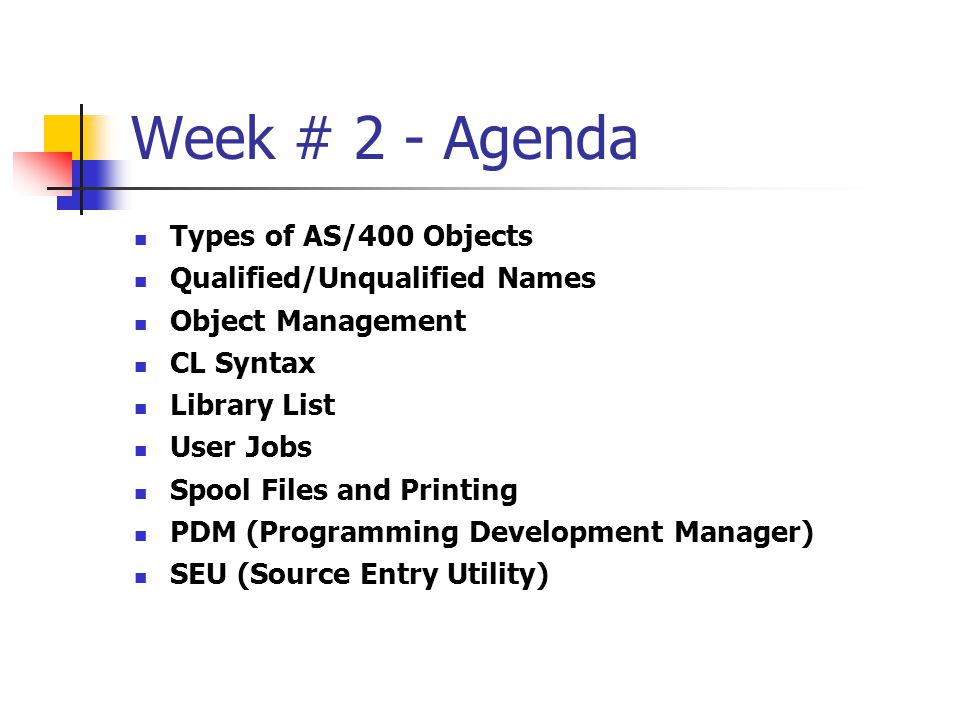 Week # 2 - Agenda Types of AS/400 Objects Qualified/Unqualified Names Object Management CL Syntax Library List User Jobs Spool Files and Printing PDM