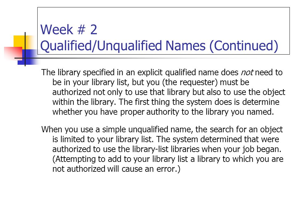 Week # 2 Qualified/Unqualified Names (Continued) The library specified in an explicit qualified name does not need to be in your library list, but you