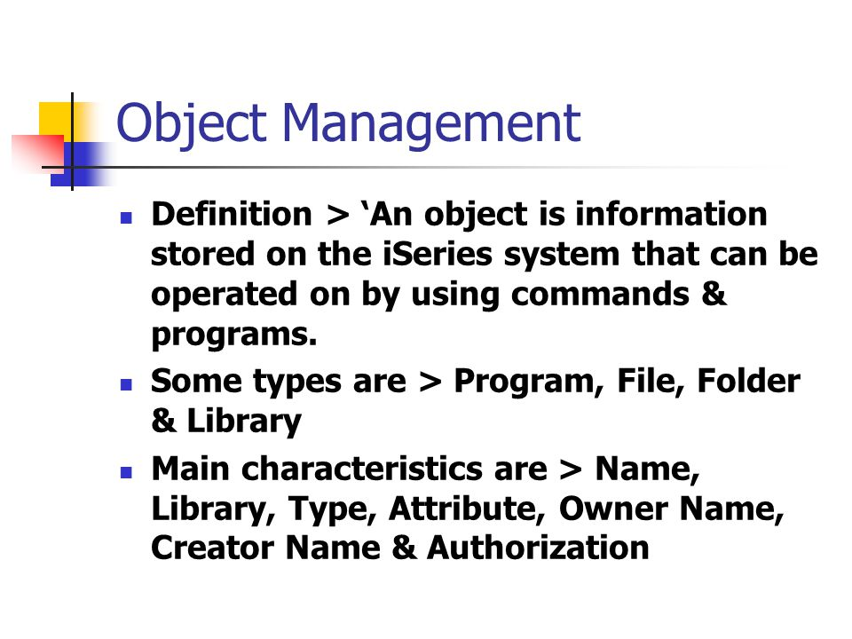 Object Management Definition > 'An object is information stored on the iSeries system that can be operated on by using commands & programs. Some types