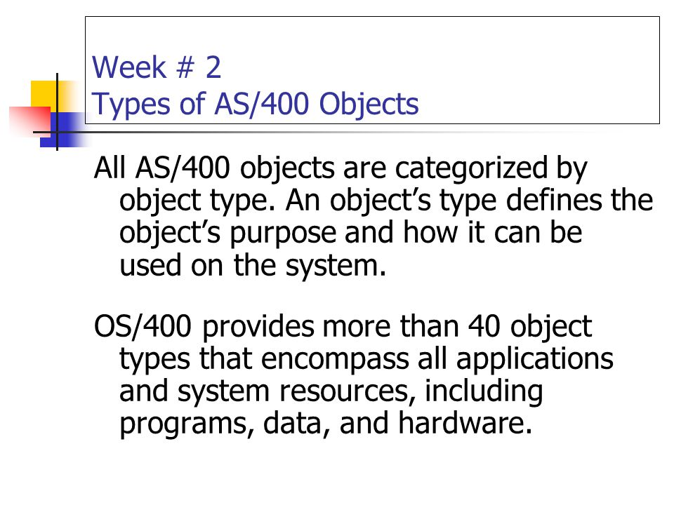 Week # 2 Types of AS/400 Objects All AS/400 objects are categorized by object type. An object's type defines the object's purpose and how it can be us