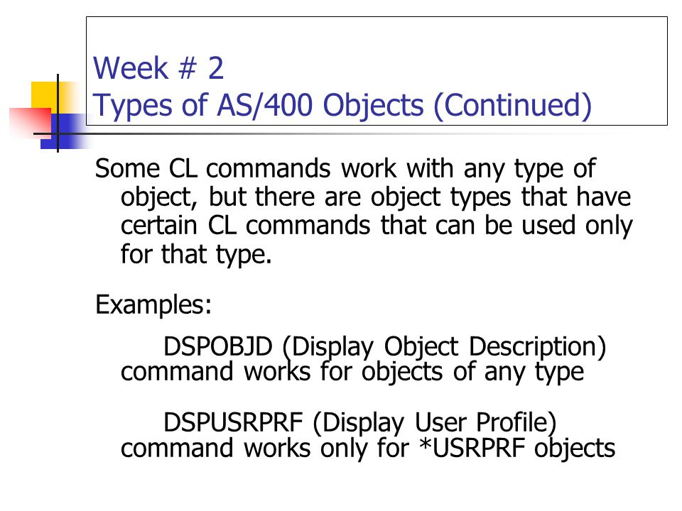 Week # 2 Types of AS/400 Objects (Continued) Some CL commands work with any type of object, but there are object types that have certain CL commands t