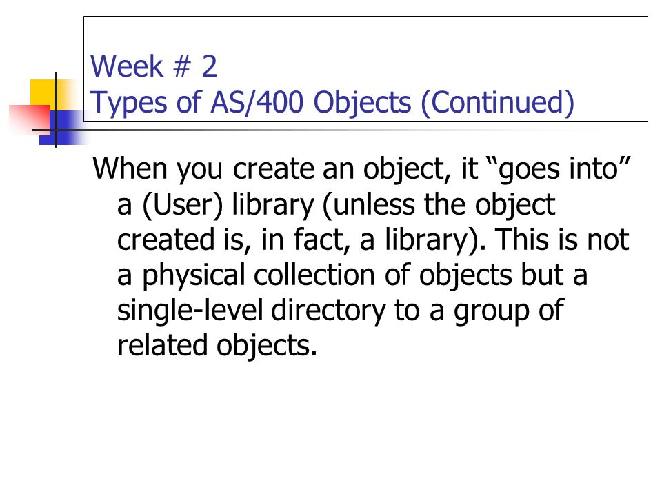 """Week # 2 Types of AS/400 Objects (Continued) When you create an object, it """"goes into"""" a (User) library (unless the object created is, in fact, a libr"""