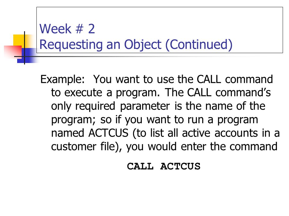 Week # 2 Requesting an Object (Continued) Example: You want to use the CALL command to execute a program. The CALL command's only required parameter i