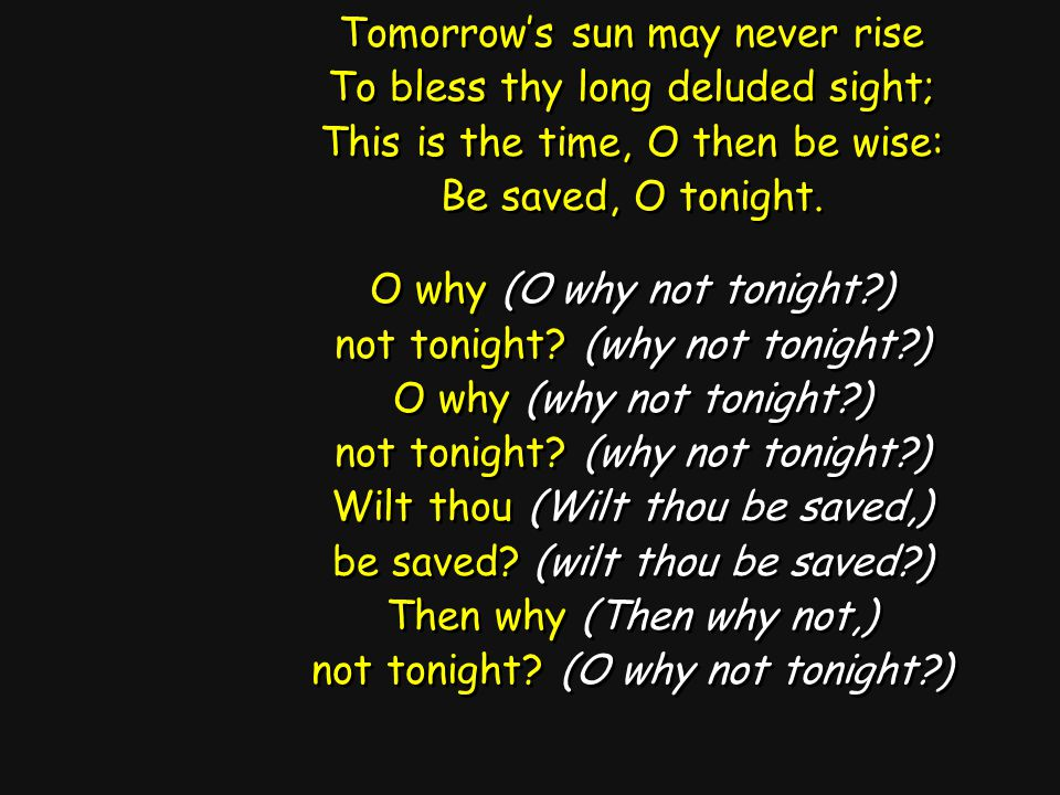 Tomorrow's sun may never rise To bless thy long deluded sight; This is the time, O then be wise: Be saved, O tonight. O why (O why not tonight?) not t