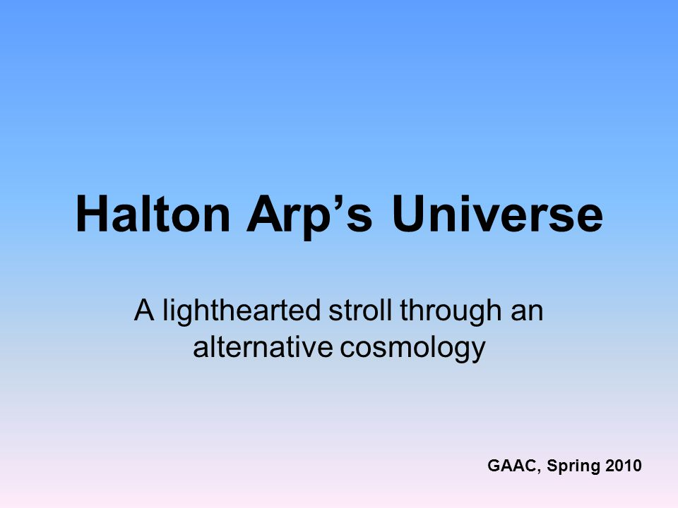 Halton Arp's Universe A lighthearted stroll through an alternative cosmology GAAC, Spring 2010