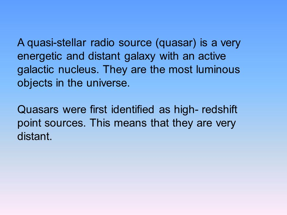 A quasi-stellar radio source (quasar) is a very energetic and distant galaxy with an active galactic nucleus.