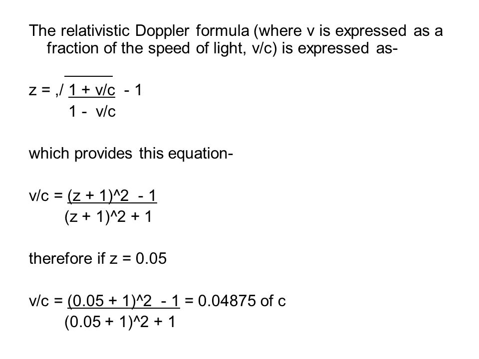 The relativistic Doppler formula (where v is expressed as a fraction of the speed of light, v/c) is expressed as- z =,/ 1 + v/c - 1 1 - v/c which provides this equation- v/c = (z + 1)^2 - 1 (z + 1)^2 + 1 therefore if z = 0.05 v/c = (0.05 + 1)^2 - 1 = 0.04875 of c (0.05 + 1)^2 + 1