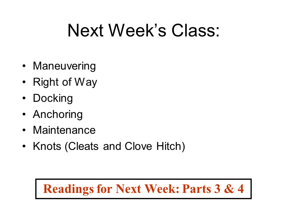 Next Week's Class: Maneuvering Right of Way Docking Anchoring Maintenance Knots (Cleats and Clove Hitch) Readings for Next Week: Parts 3 & 4