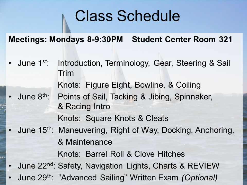 Meetings: Mondays 8-9:30PM Student Center Room 321 June 1 st : Introduction, Terminology, Gear, Steering & Sail Trim Knots: Figure Eight, Bowline, & Coiling June 8 th : Points of Sail, Tacking & Jibing, Spinnaker, & Racing Intro Knots: Square Knots & Cleats June 15 th : Maneuvering, Right of Way, Docking, Anchoring, & Maintenance Knots: Barrel Roll & Clove Hitches June 22 nd : Safety, Navigation Lights, Charts & REVIEW June 29 th : Advanced Sailing Written Exam (Optional) Class Schedule