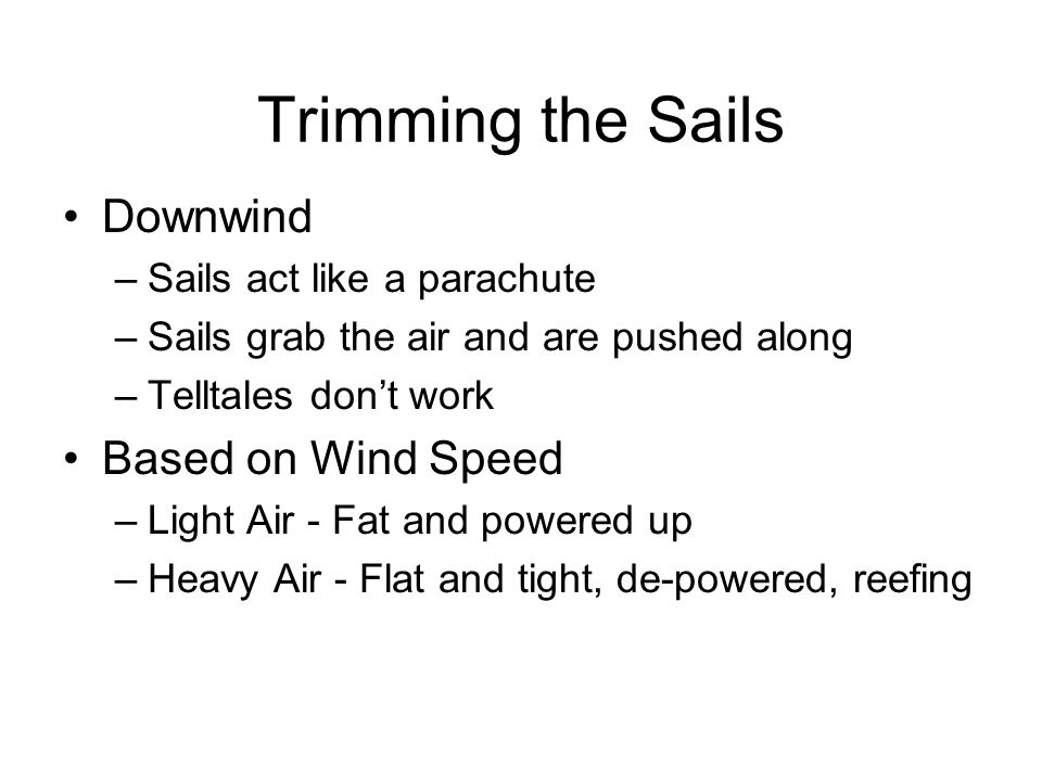 Trimming the Sails Downwind –Sails act like a parachute –Sails grab the air and are pushed along –Telltales don't work Based on Wind Speed –Light Air - Fat and powered up –Heavy Air - Flat and tight, de-powered, reefing