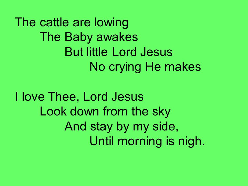 The cattle are lowing The Baby awakes But little Lord Jesus No crying He makes I love Thee, Lord Jesus Look down from the sky And stay by my side, Until morning is nigh.