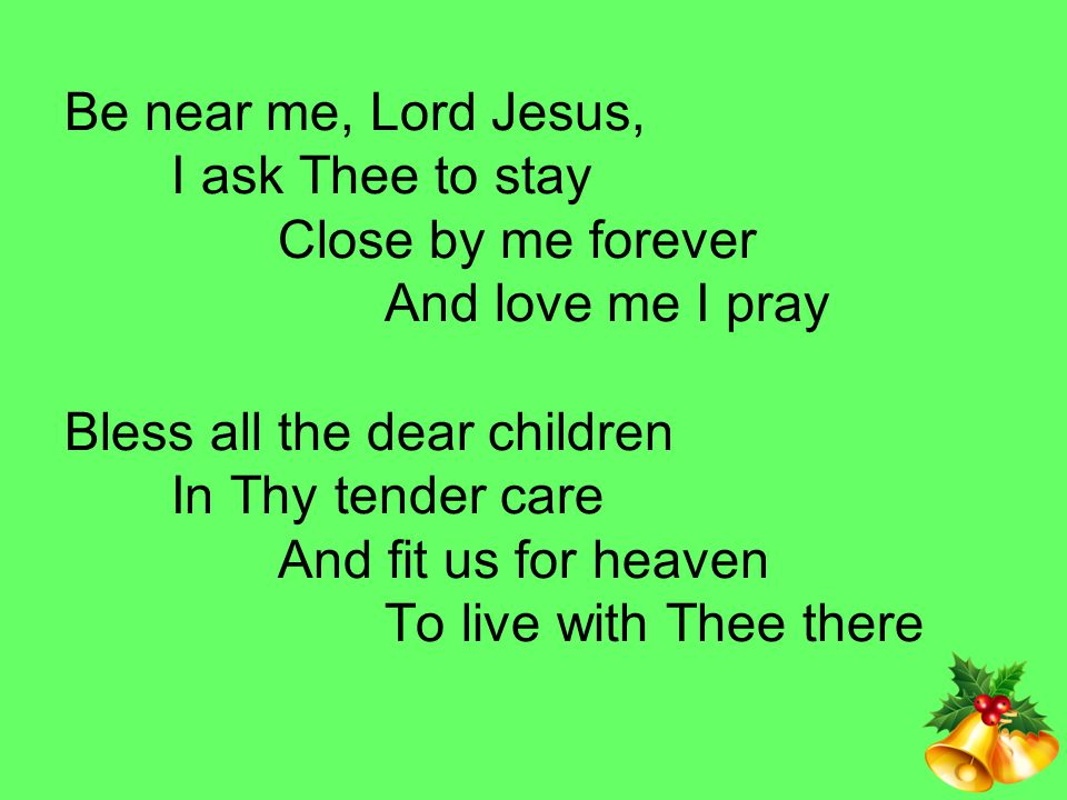 Be near me, Lord Jesus, I ask Thee to stay Close by me forever And love me I pray Bless all the dear children In Thy tender care And fit us for heaven To live with Thee there
