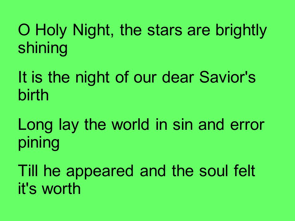 O Holy Night, the stars are brightly shining It is the night of our dear Savior s birth Long lay the world in sin and error pining Till he appeared and the soul felt it s worth