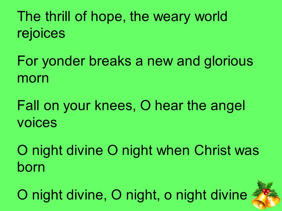 The thrill of hope, the weary world rejoices For yonder breaks a new and glorious morn Fall on your knees, O hear the angel voices O night divine O night when Christ was born O night divine, O night, o night divine