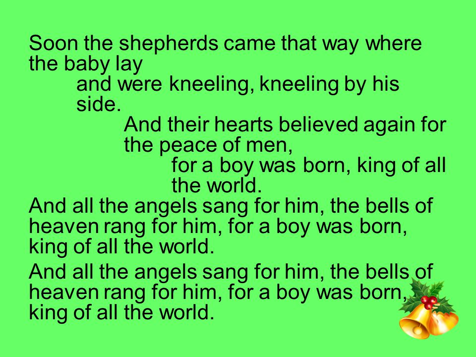 Soon the shepherds came that way where the baby lay and were kneeling, kneeling by his side.