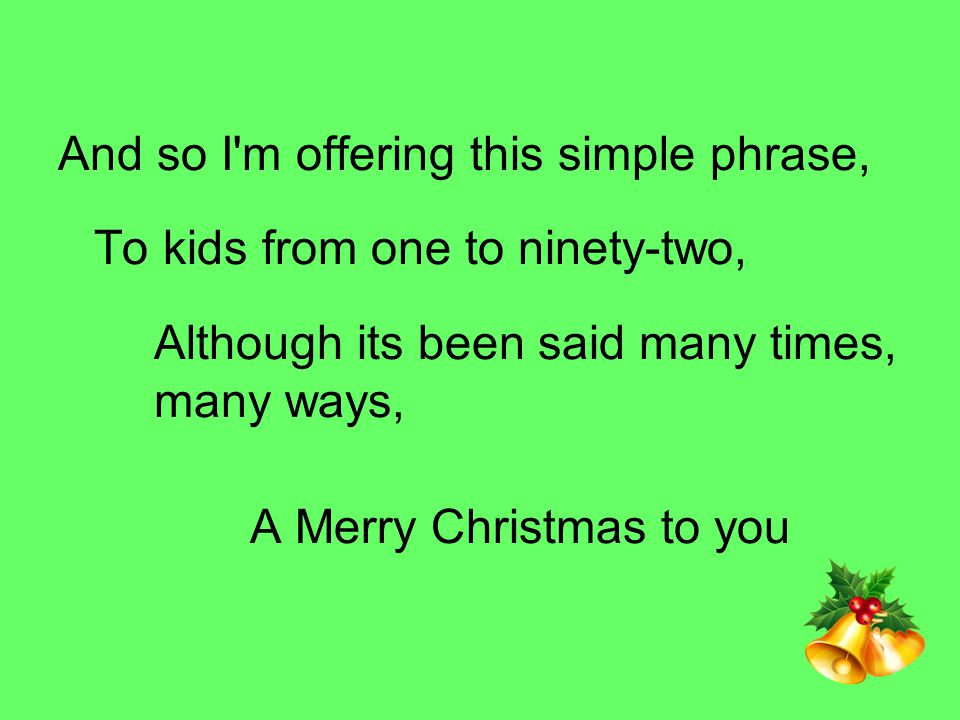 And so I m offering this simple phrase, To kids from one to ninety-two, Although its been said many times, many ways, A Merry Christmas to you