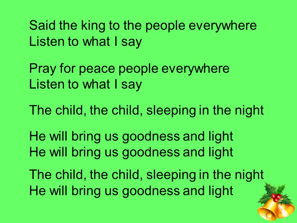 Said the king to the people everywhere Listen to what I say Pray for peace people everywhere Listen to what I say The child, the child, sleeping in the night He will bring us goodness and light He will bring us goodness and light The child, the child, sleeping in the night He will bring us goodness and light