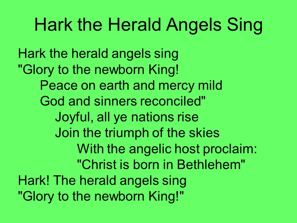 Hark the Herald Angels Sing Hark the herald angels sing Glory to the newborn King.